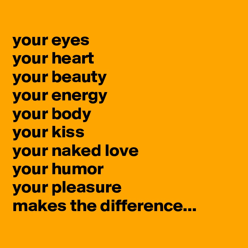 your eyes  your heart your beauty your energy your body your kiss your naked love  your humor your pleasure makes the difference...