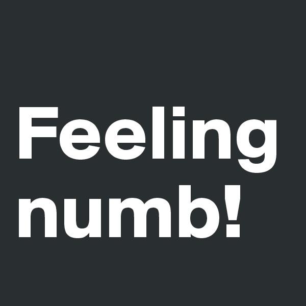 Feeling numb!