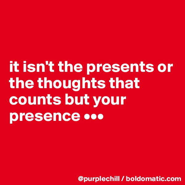 it isn't the presents or the thoughts that counts but your presence •••