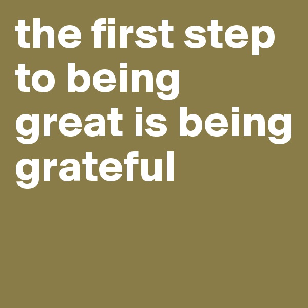 the first step to being great is being grateful