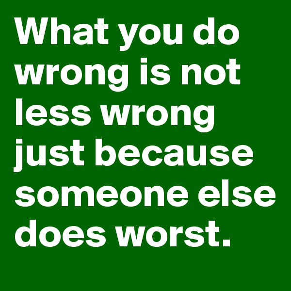 What you do wrong is not less wrong just because someone else does worst.