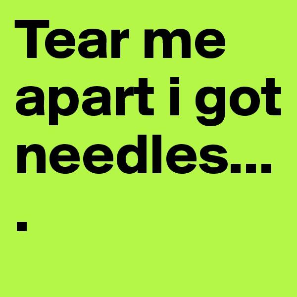 Tear me apart i got needles....