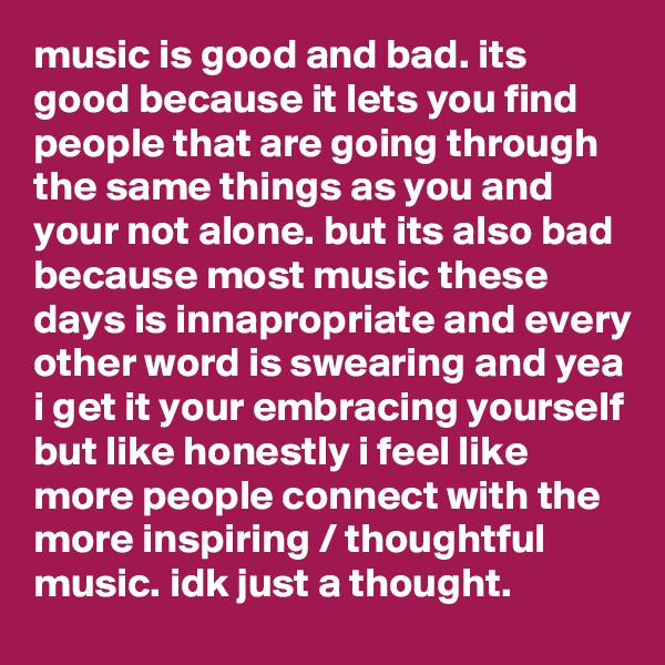 music is good and bad. its good because it lets you find people that are going through the same things as you and your not alone. but its also bad because most music these days is innapropriate and every other word is swearing and yea i get it your embracing yourself but like honestly i feel like more people connect with the more inspiring / thoughtful music. idk just a thought.