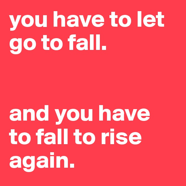 you have to let go to fall.   and you have to fall to rise again.