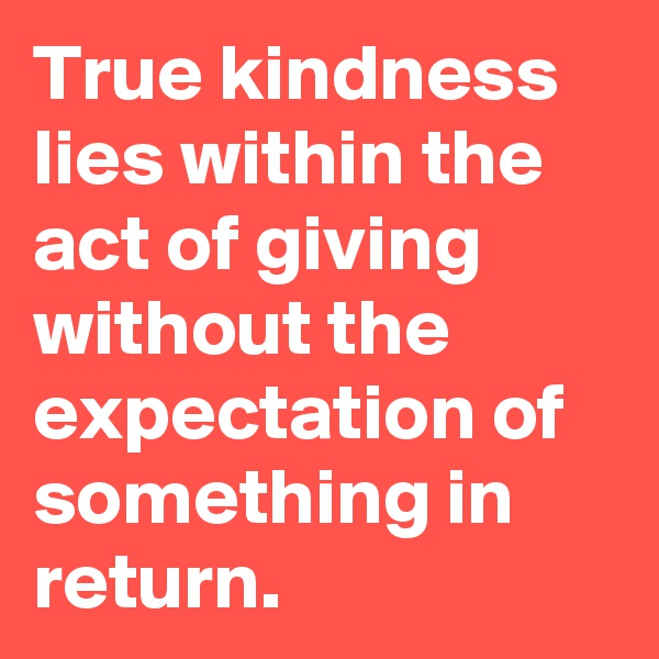 True kindness lies within the act of giving without the expectation of something in return.