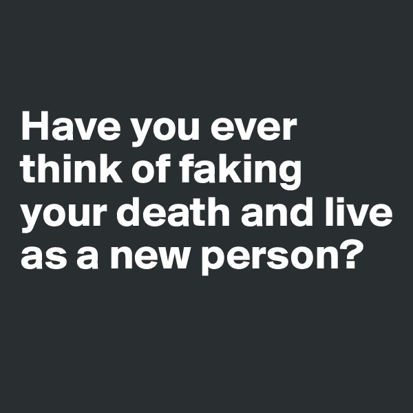 Have you ever think of faking your death and live as a new person?