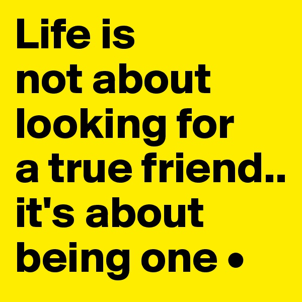 Life is not about looking for a true friend.. it's about being one •