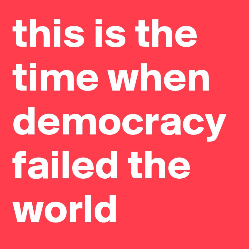 this is the time when democracy failed the world