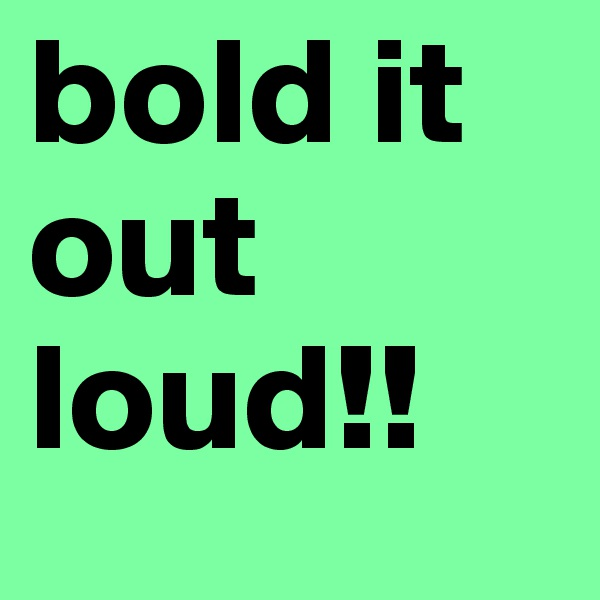 bold it out loud!!
