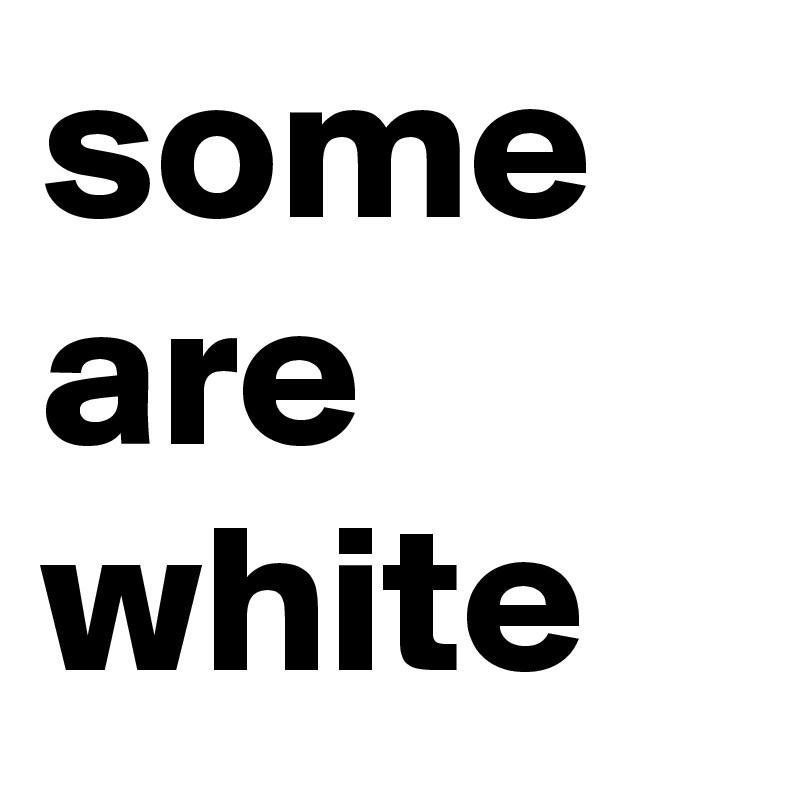 some are white