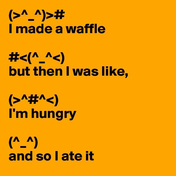 (>^_^)># I made a waffle  #<(^_^<) but then I was like,  (>^#^<) I'm hungry  (^_^) and so I ate it