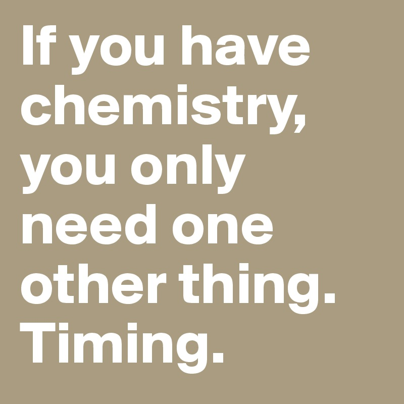 If you have chemistry, you only need one other thing. Timing.