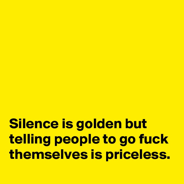 Silence is golden but telling people to go fuck themselves is priceless.