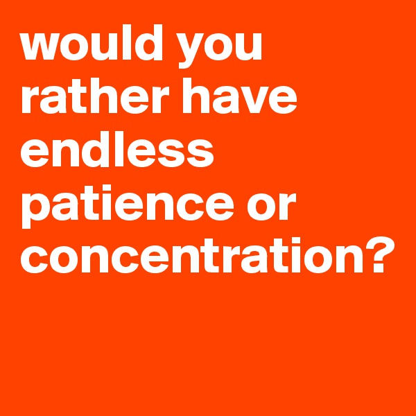 would you rather have endless patience or concentration?