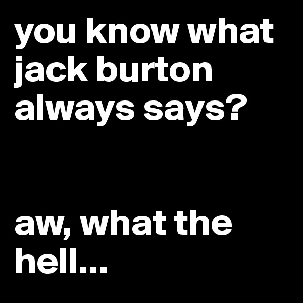 you know what jack burton always says?   aw, what the hell...