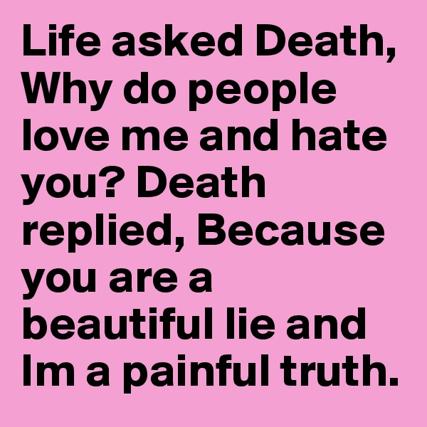 Life asked Death, Why do people love me and hate you? Death replied, Because you are a beautiful lie and Im a painful truth.
