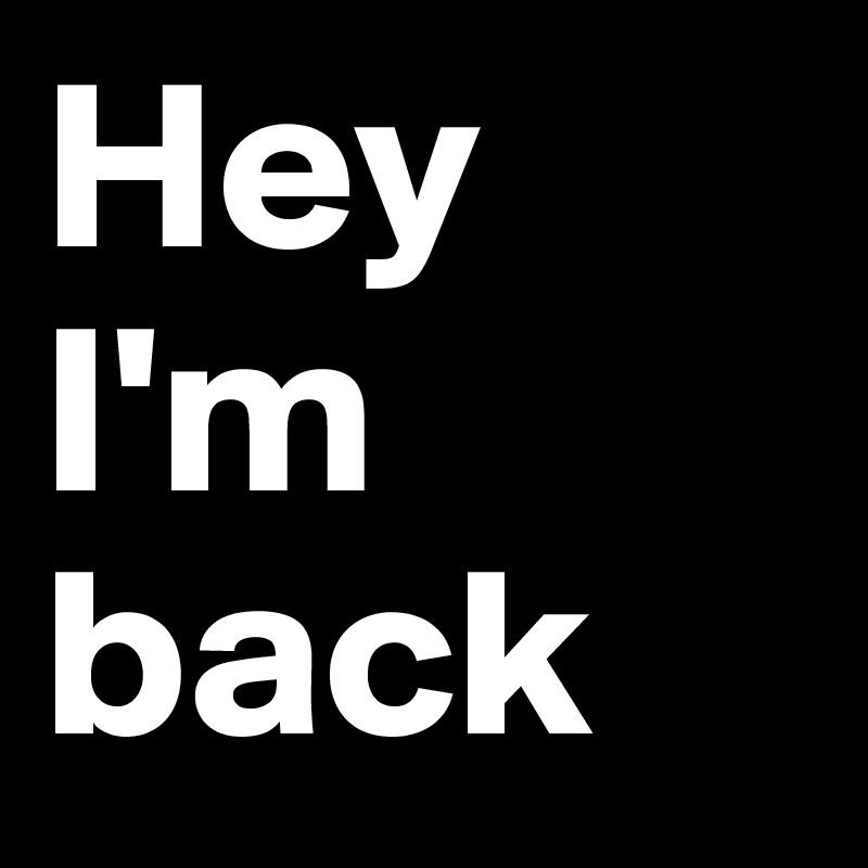 Hey I'm  back