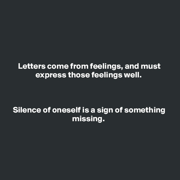Letters come from feelings, and must express those feelings well.     Silence of oneself is a sign of something missing.