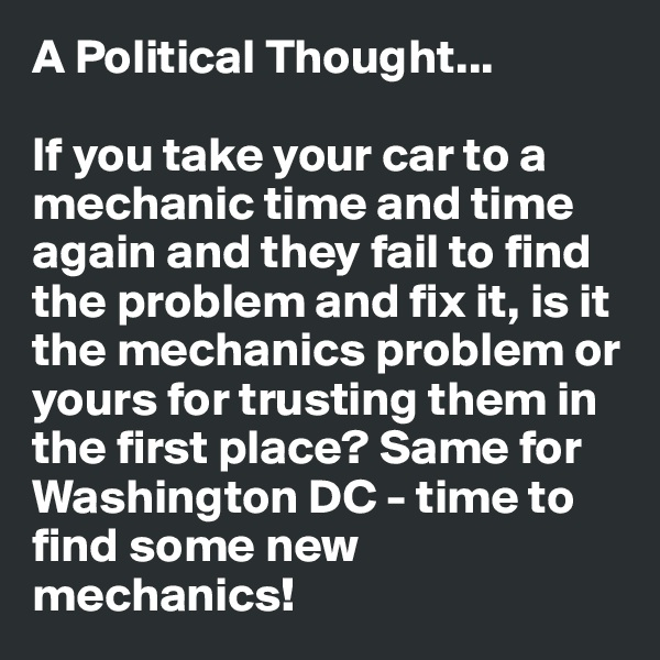 A Political Thought...  If you take your car to a mechanic time and time again and they fail to find the problem and fix it, is it the mechanics problem or yours for trusting them in the first place? Same for Washington DC - time to find some new mechanics!