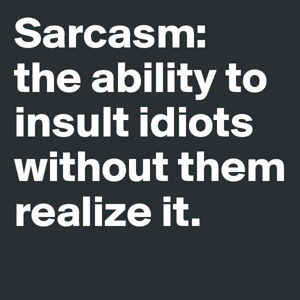 Sarcasm:  the ability to insult idiots without them realize it.
