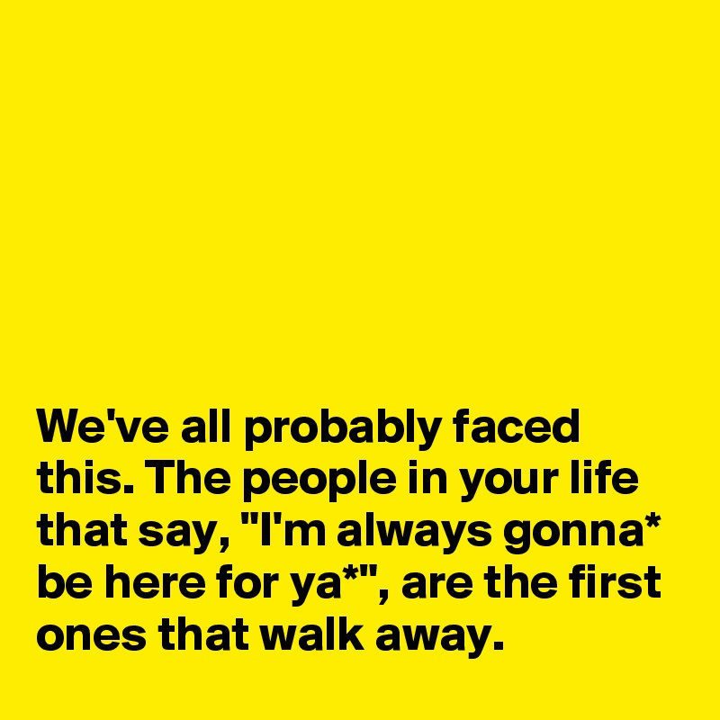 """We've all probably faced this. The people in your life  that say, """"I'm always gonna* be here for ya*"""", are the first ones that walk away."""