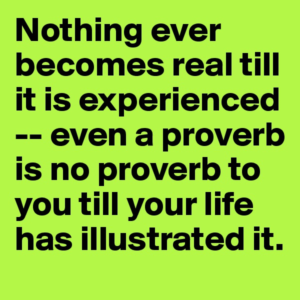 Nothing ever becomes real till it is experienced -- even a proverb is no proverb to you till your life has illustrated it.