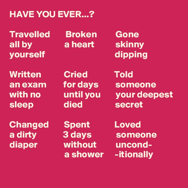 HAVE YOU EVER...?  Travelled        Broken          Gone all by                 a heart           skinny   yourself                                     dipping  Written            Cried              Told an exam         for days         someone         with no            until you        your deepest  sleep                died                 secret            Changed        Spent             Loved a dirty              3 days             someone diaper              without          uncond-                              a shower      -itionally