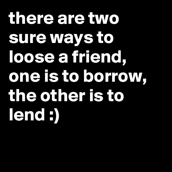 there are two sure ways to loose a friend, one is to borrow, the other is to lend :)