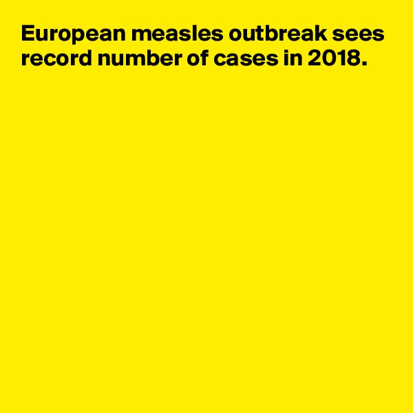 European measles outbreak sees record number of cases in 2018.