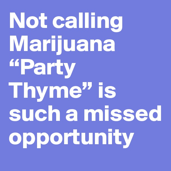 """Not calling Marijuana """"Party Thyme"""" is such a missed opportunity"""