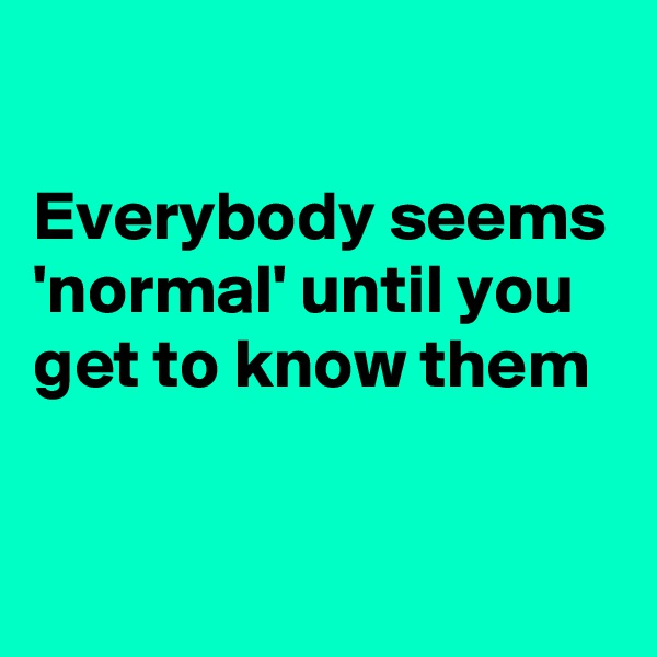 Everybody seems 'normal' until you get to know them