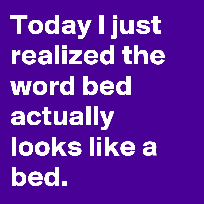 Today I Just Realized The Word Bed Actually Looks Like A Bed Post
