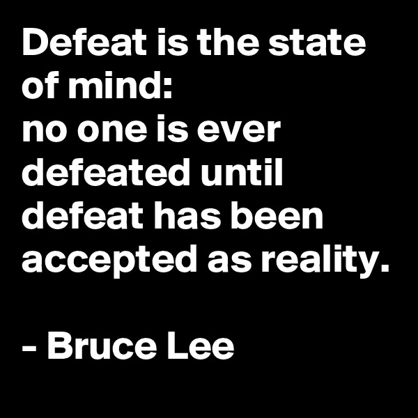 Defeat is the state of mind: no one is ever defeated until defeat has been accepted as reality.  - Bruce Lee