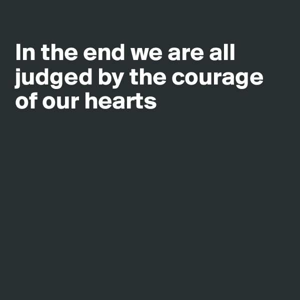 In the end we are all judged by the courage of our hearts