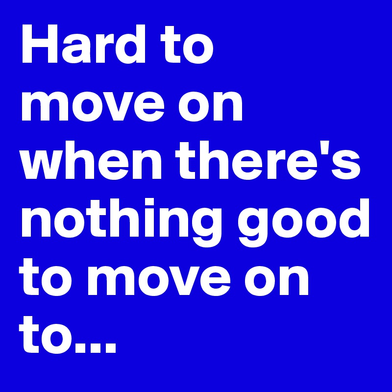Hard to move on when there's nothing good to move on to...