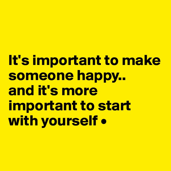 It's important to make someone happy.. and it's more important to start with yourself •