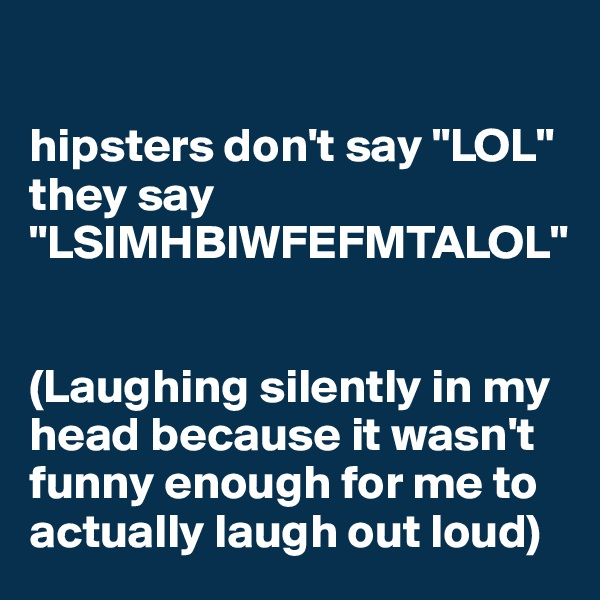 """hipsters don't say """"LOL"""" they say """"LSIMHBIWFEFMTALOL""""    (Laughing silently in my head because it wasn't funny enough for me to actually laugh out loud)"""