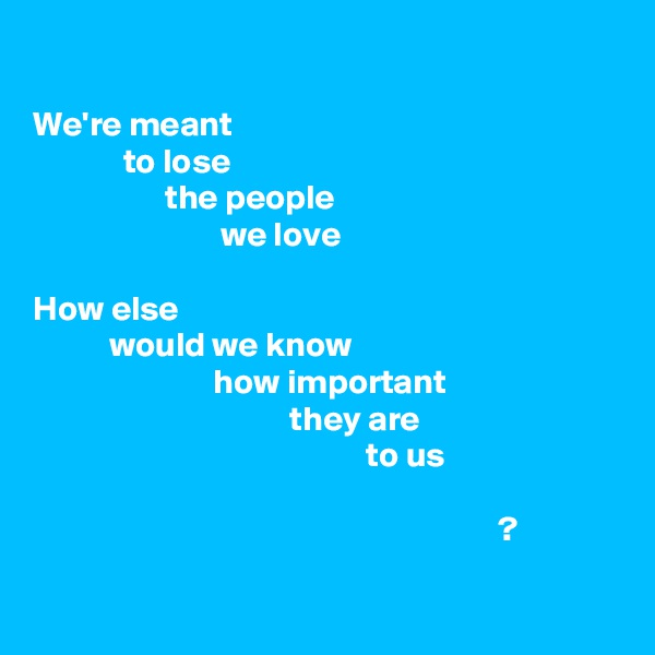 We're meant              to lose                    the people                            we love  How else            would we know                           how important                                      they are                                                 to us                                                                     ?