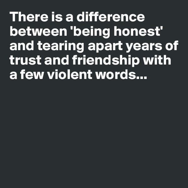 There is a difference between 'being honest' and tearing apart years of trust and friendship with a few violent words...
