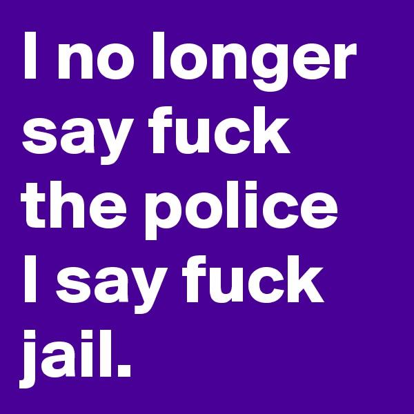 I no longer say fuck the police  I say fuck  jail.