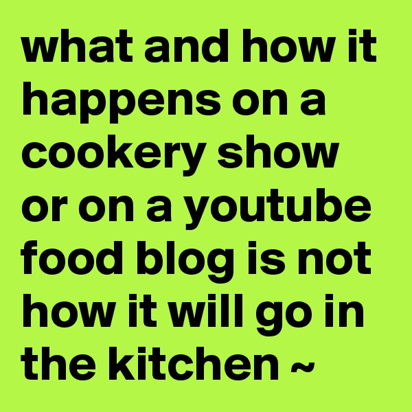 what and how it happens on a cookery show or on a youtube food blog is not how it will go in the kitchen ~