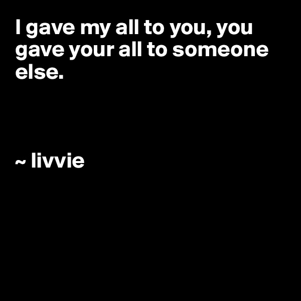 I gave my all to you, you gave your all to someone else.    ~ livvie