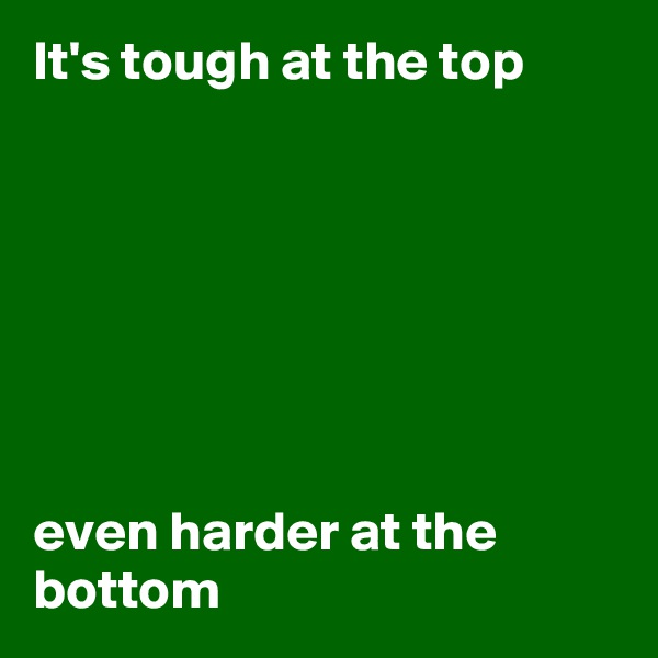 It's tough at the top         even harder at the bottom