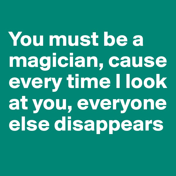 You must be a magician, cause every time I look at you, everyone else disappears