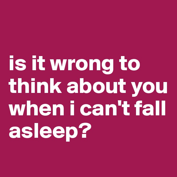 is it wrong to think about you when i can't fall asleep?