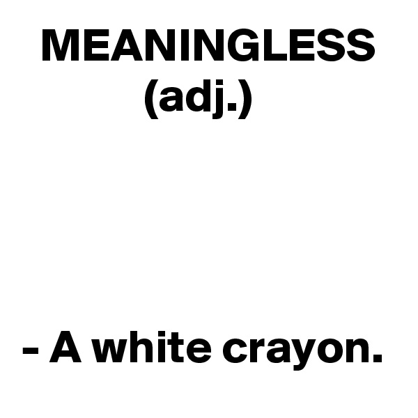 MEANINGLESS              (adj.)     - A white crayon.