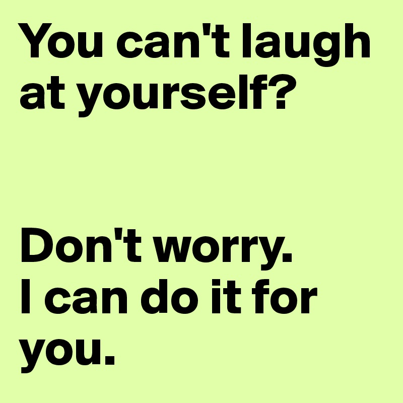 You can't laugh at yourself?   Don't worry.  I can do it for you.