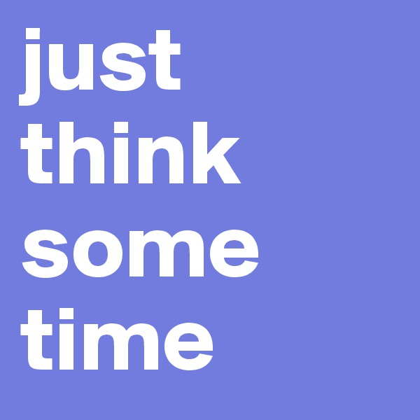 just  think some time