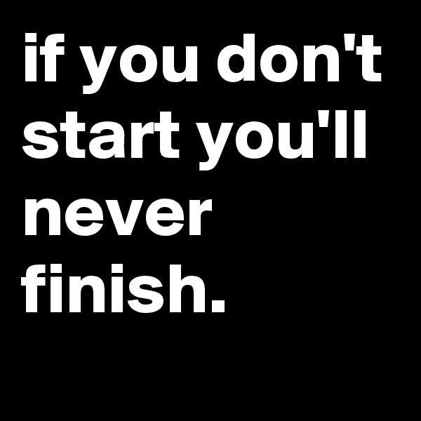 if you don't start you'll never finish.