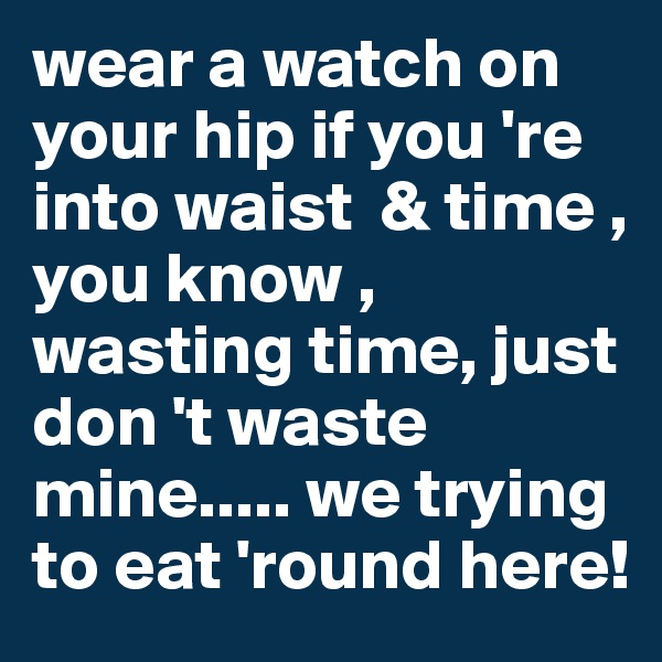 wear a watch on your hip if you 're into waist  & time , you know , wasting time, just don 't waste mine..... we trying to eat 'round here!